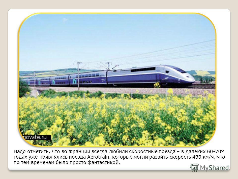 Надо отметить, что во Франции всегда любили скоростные поезда – в далеких 60-70х годах уже появлялись поезда Aérotrain, которые могли развить скорость 430 км/ч, что по тем временам было просто фантастикой.