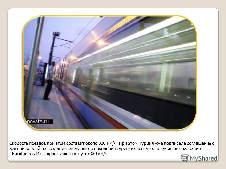 Скорость поездов при этом составит около 300 км/ч. При этом Турция уже подписала соглашение с Южной Кореей на создание следующего поколения турецких поездов, получивших название «Eurotemp». Их скорость составит уже 350 км/ч.