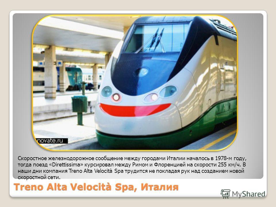 Treno Alta Velocità Spa, Италия Скоростное железнодорожное сообщение между городами Италии началось в 1978-м году, тогда поезд «Direttissima» курсировал между Римом и Флоренцией на скорости 255 км/ч. В наши дни компания Treno Alta Velocità Spa трудит