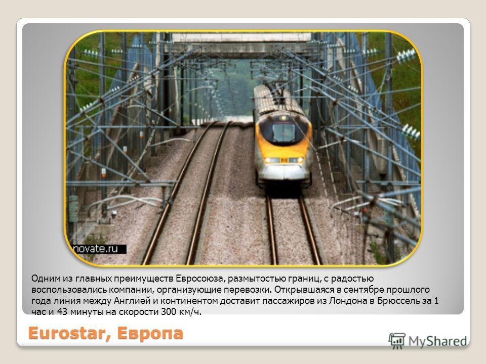 Eurostar, Европа Одним из главных преимуществ Евросоюза, размытостью границ, с радостью воспользовались компании, организующие перевозки. Открывшаяся в сентябре прошлого года линия между Англией и континентом доставит пассажиров из Лондона в Брюссель