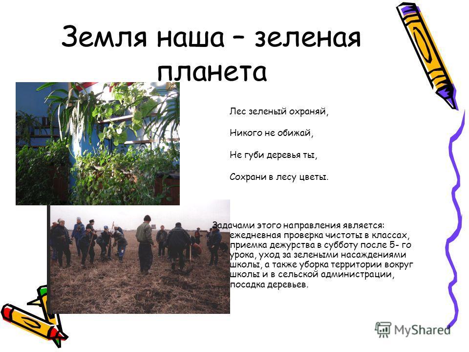 Земля наша – зеленая планета Лес зеленый охраняй, Никого не обижай, Не губи деревья ты, Сохрани в лесу цветы. Задачами этого направления является: ежедневная проверка чистоты в классах, приемка дежурства в субботу после 5- го урока, уход за зелеными
