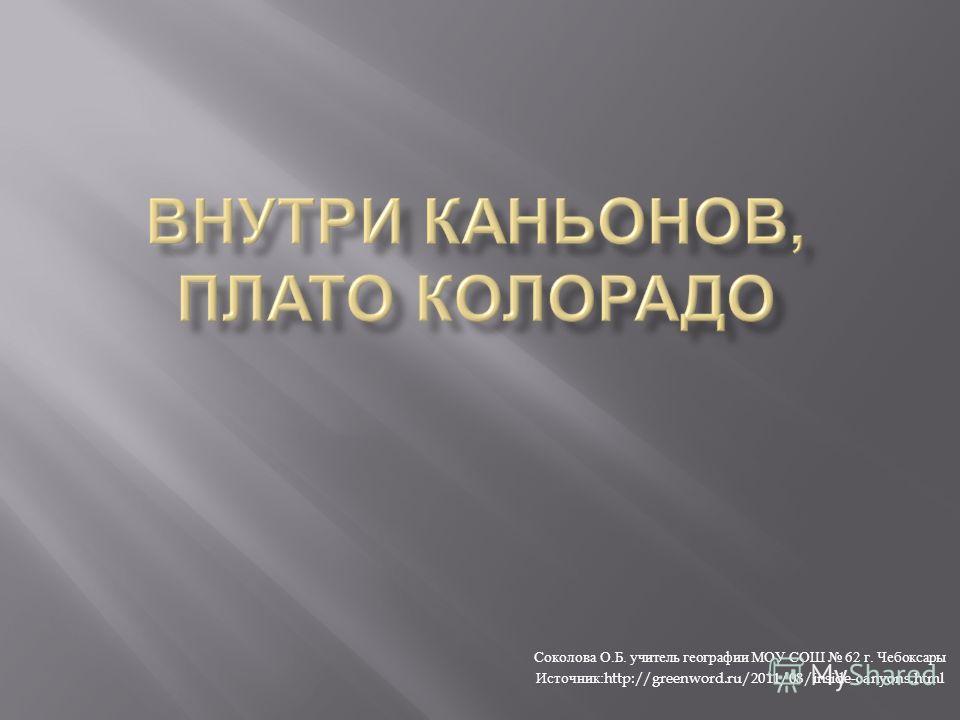 Соколова О. Б. учитель географии МОУ СОШ 62 г. Чебоксары Источник :http://greenword.ru/2011/08/inside-canyons.html
