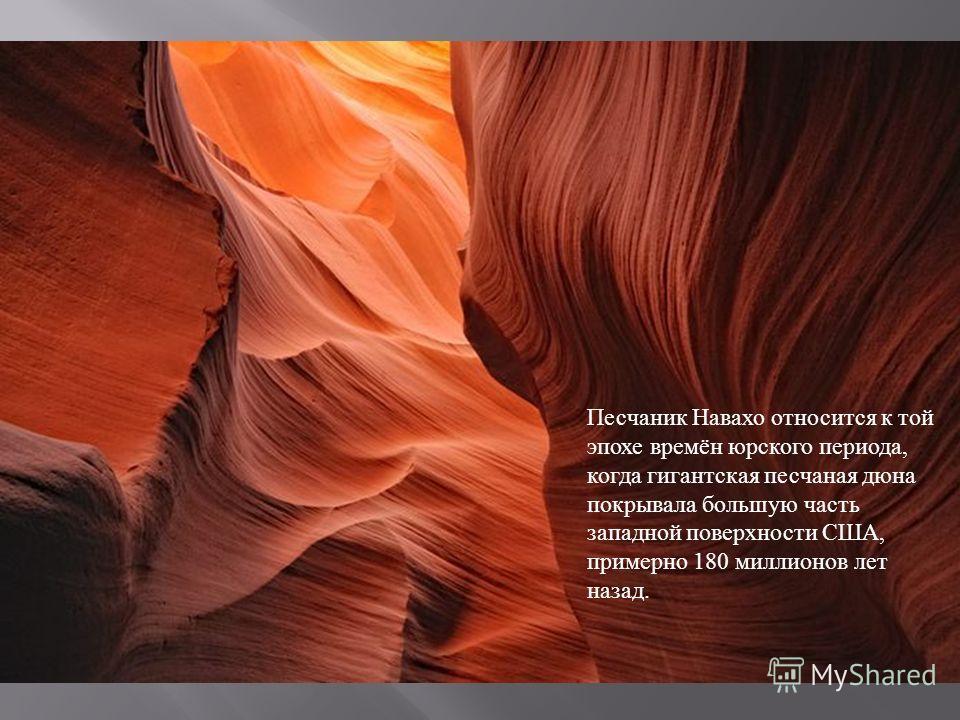 Песчаник Навахо относится к той эпохе времён юрского периода, когда гигантская песчаная дюна покрывала большую часть западной поверхности США, примерно 180 миллионов лет назад.