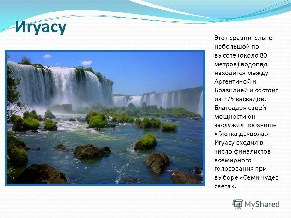 Игуасу Этот сравнительно небольшой по высоте (около 80 метров) водопад находится между Аргентиной и Бразилией и состоит из 275 каскадов. Благодаря своей мощности он заслужил прозвище «Глотка дьявола». Игуасу входил в число финалистов всемирного голос