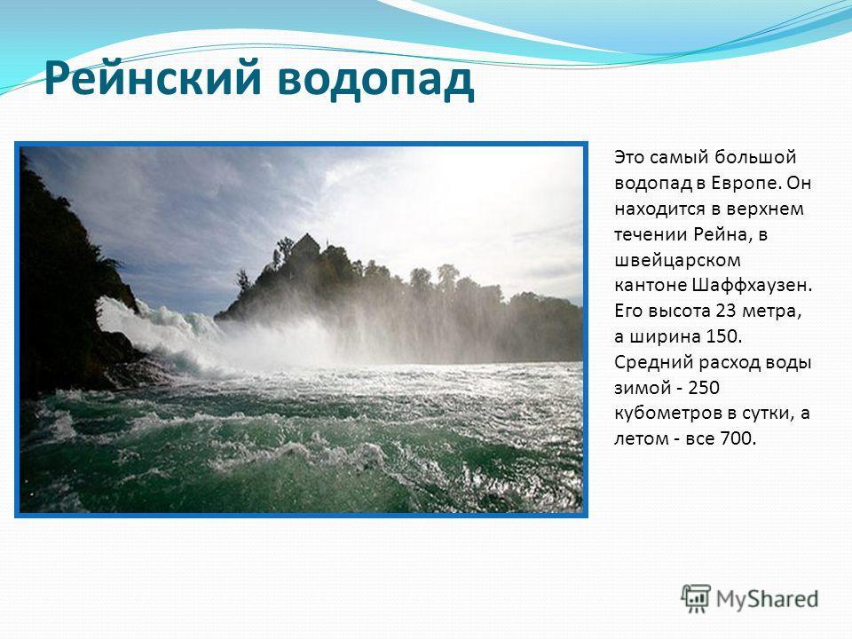 Рейнский водопад Это самый большой водопад в Европе. Он находится в верхнем течении Рейна, в швейцарском кантоне Шаффхаузен. Его высота 23 метра, а ширина 150. Средний расход воды зимой - 250 кубометров в сутки, а летом - все 700.