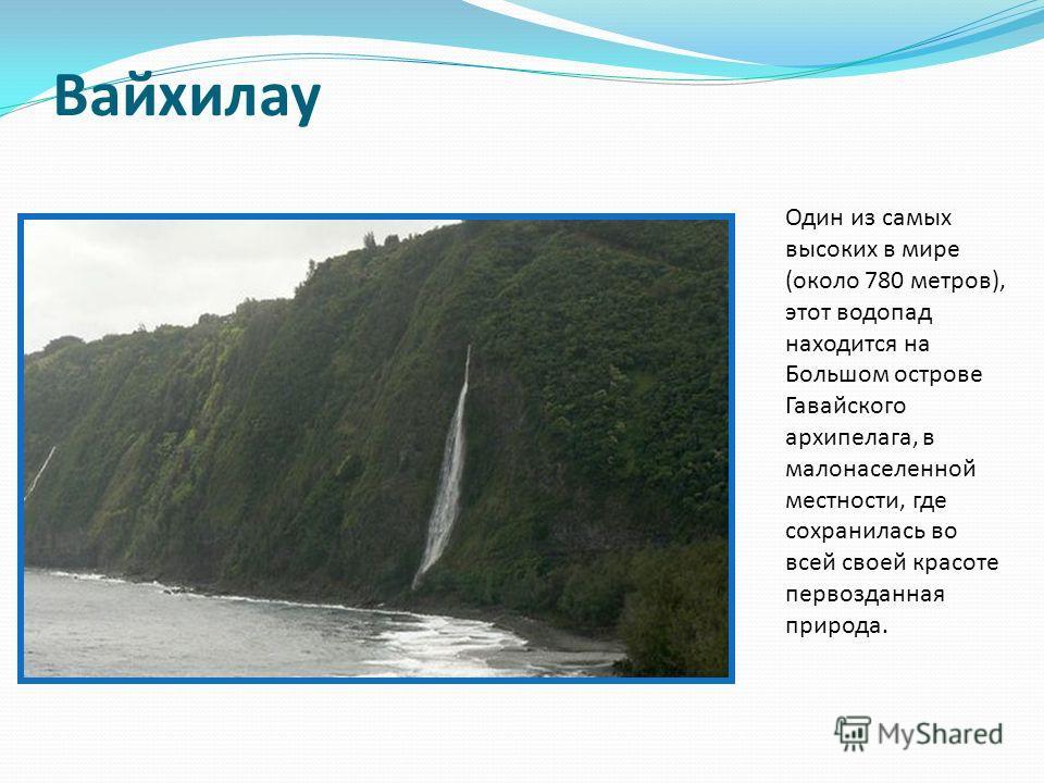 Вайхилау Один из самых высоких в мире (около 780 метров), этот водопад находится на Большом острове Гавайского архипелага, в малонаселенной местности, где сохранилась во всей своей красоте первозданная природа.