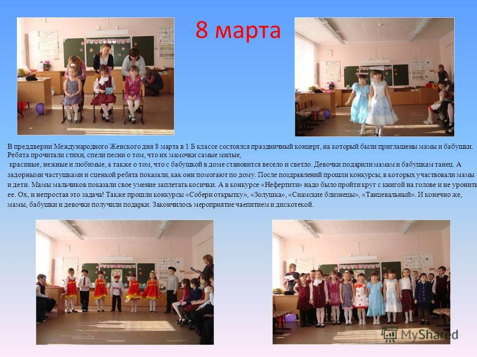 8 марта В преддверии Международного Женского дня 8 марта в 1 Б классе состоялся праздничный концерт, на который были приглашены мамы и бабушки. Ребята прочитали стихи, спели песни о том, что их мамочки самые милые, красивые, нежные и любимые, а также