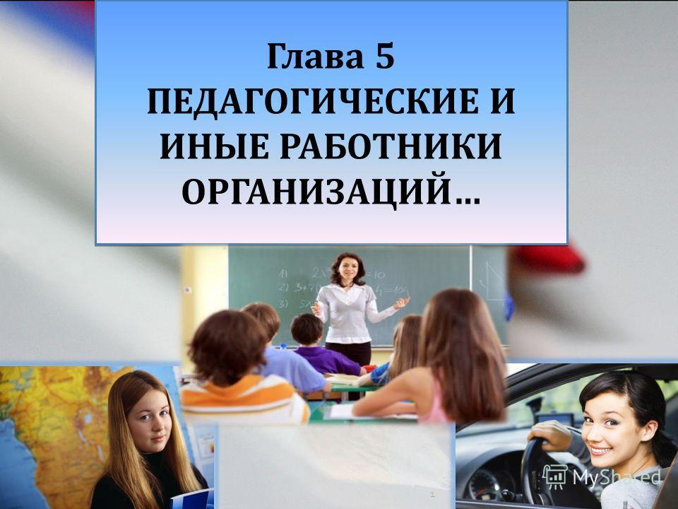 1 Глава 5 ПЕДАГОГИЧЕСКИЕ И ИНЫЕ РАБОТНИКИ ОРГАНИЗАЦИЙ… Глава 5 ПЕДАГОГИЧЕСКИЕ И ИНЫЕ РАБОТНИКИ ОРГАНИЗАЦИЙ…