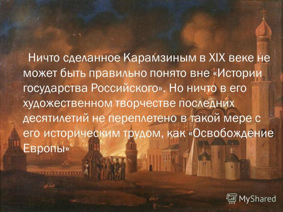 Ничто сделанное Карамзиным в XIX веке не может быть правильно понято вне «Истории государства Российского». Но ничто в его художественном творчестве последних десятилетий не переплетено в такой мере с его историческим трудом, как «Освобождение Европы
