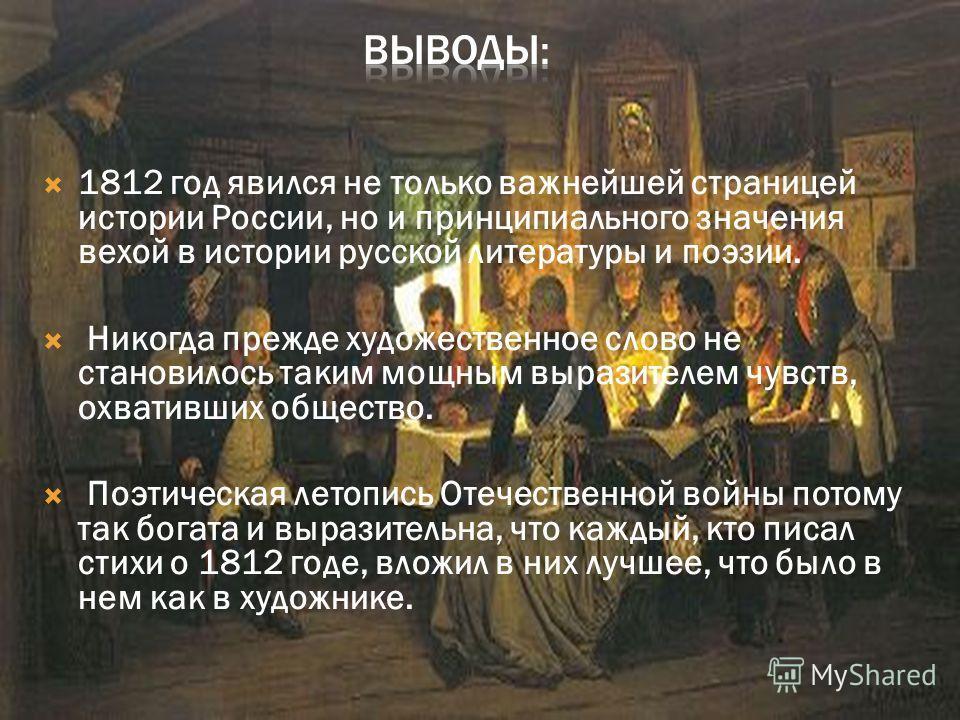 1812 год явился не только важнейшей страницей истории России, но и принципиального значения вехой в истории русской литературы и поэзии. Никогда прежде художественное слово не становилось таким мощным выразителем чувств, охвативших общество. Поэтичес