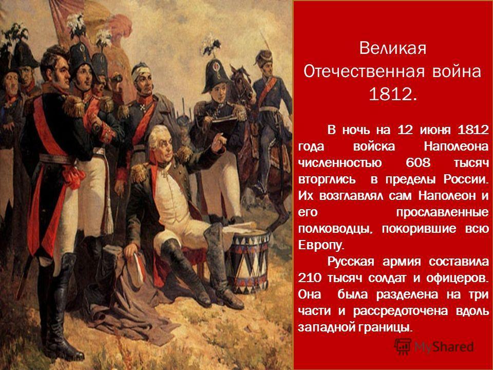 Великая Отечественная война 1812. В ночь на 12 июня 1812 года войска Наполеона численностью 608 тысяч вторглись в пределы России. Их возглавлял сам Наполеон и его прославленные полководцы, покорившие всю Европу. Русская армия составила 210 тысяч солд