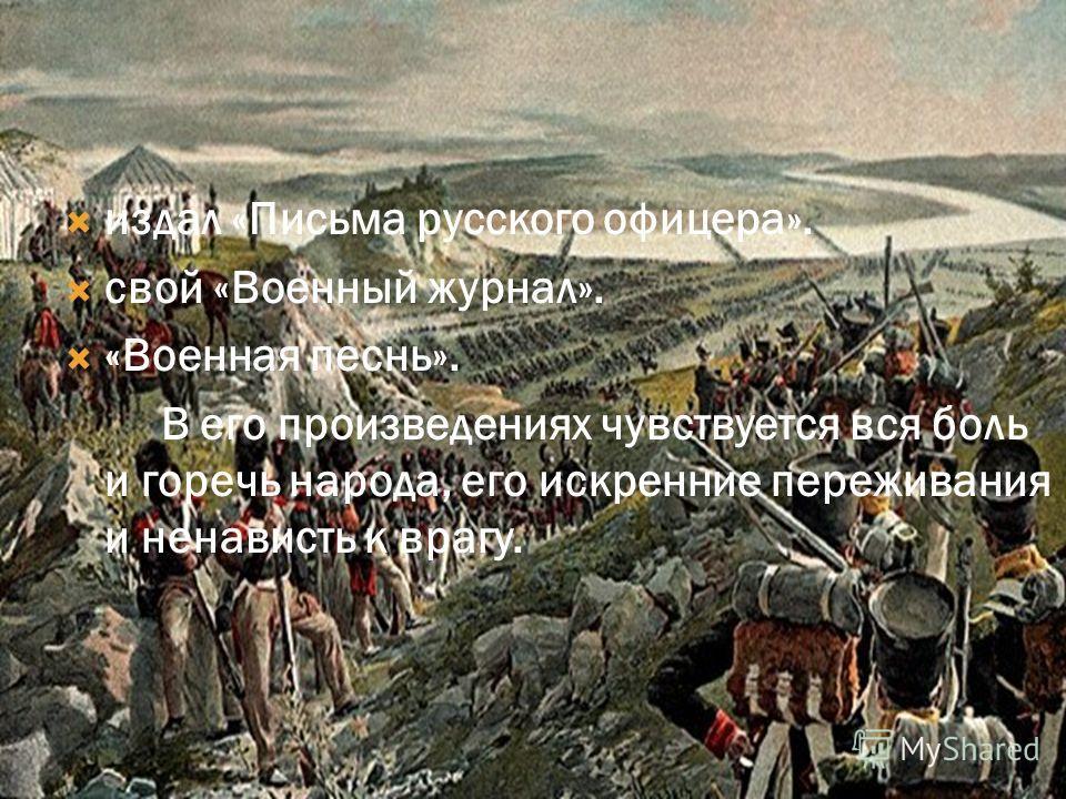 издал «Письма русского офицера». свой «Военный журнал». «Военная песнь». В его произведениях чувствуется вся боль и горечь народа, его искренние переживания и ненависть к врагу.