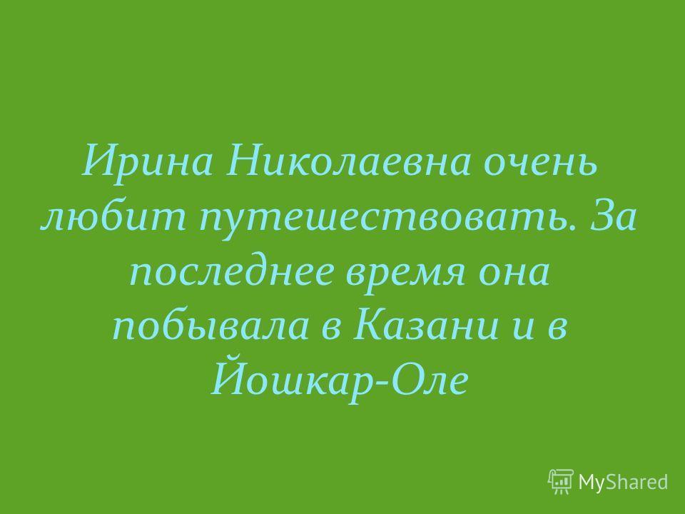 Ирина Николаевна очень любит путешествовать. За последнее время она побывала в Казани и в Йошкар-Оле