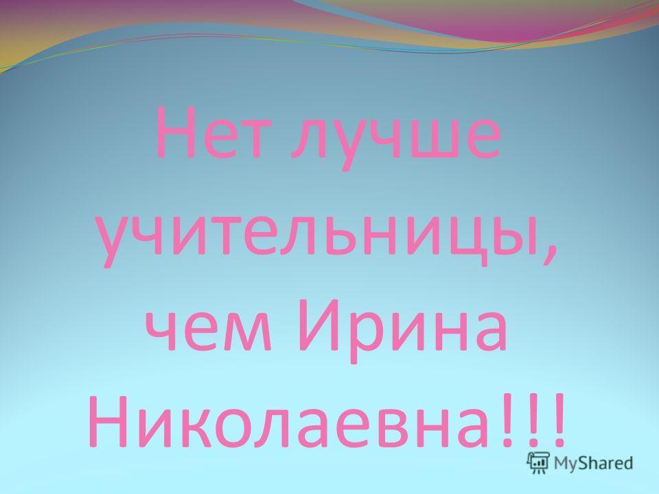Нет лучше учительницы, чем Ирина Николаевна!!!