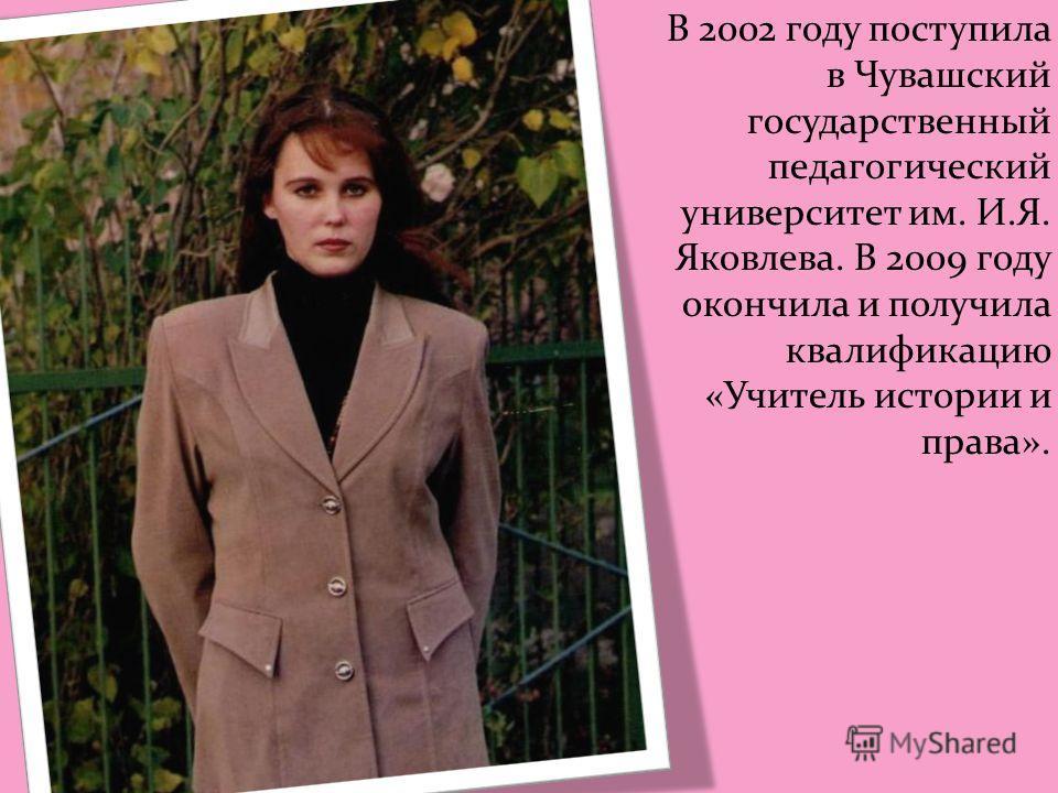 В 2002 году поступила в Чувашский государственный педагогический университет им. И.Я. Яковлева. В 2009 году окончила и получила квалификацию «Учитель истории и права».
