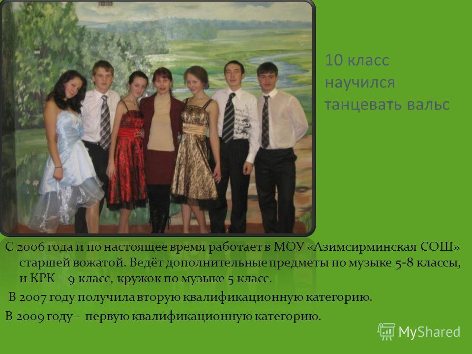 10 класс научился танцевать вальс С 2006 года и по настоящее время работает в МОУ «Азимсирминская СОШ» старшей вожатой. Ведёт дополнительные предметы по музыке 5-8 классы, и КРК – 9 класс, кружок по музыке 5 класс. В 2007 году получила вторую квалифи