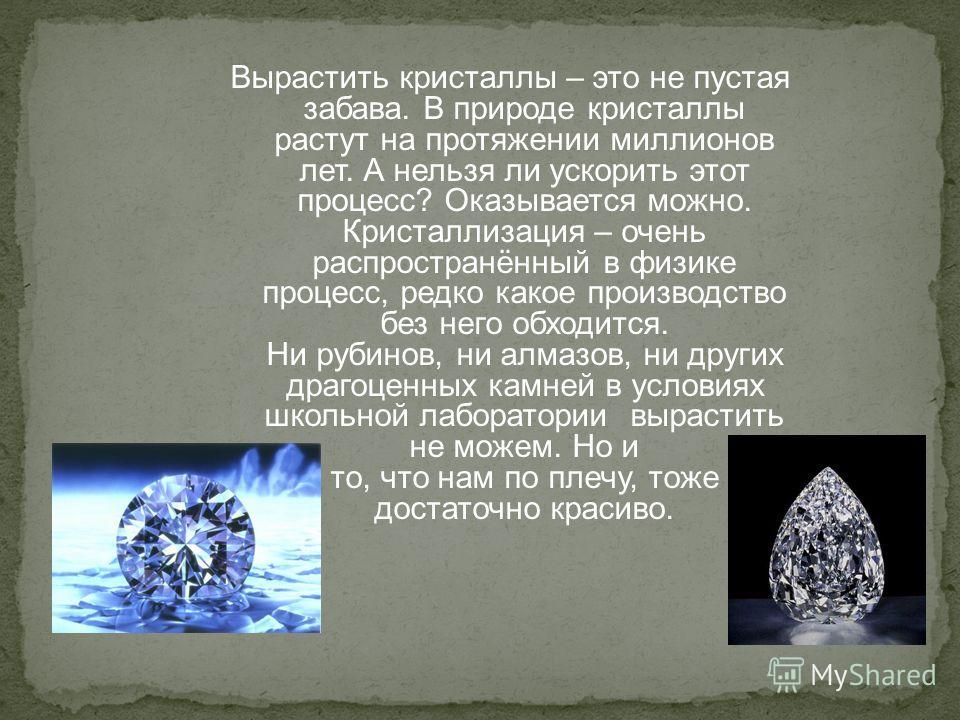 Вырастить кристаллы – это не пустая забава. В природе кристаллы растут на протяжении миллионов лет. А нельзя ли ускорить этот процесс? Оказывается можно. Кристаллизация – очень распространённый в физике процесс, редко какое производство без него обхо