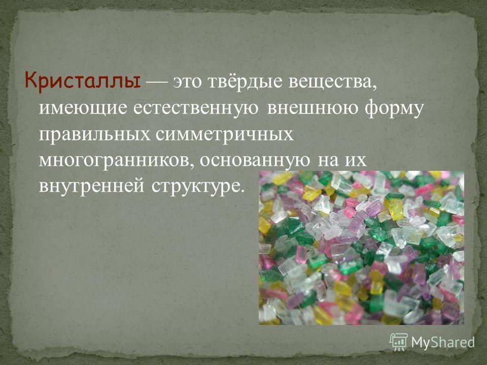 Кристаллы это твёрдые вещества, имеющие естественную внешнюю форму правильных симметричных многогранников, основанную на их внутренней структуре.