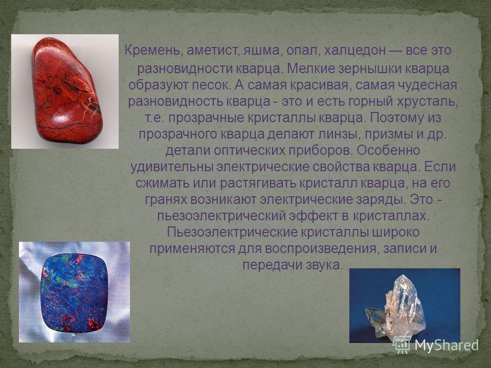 Кремень, аметист, яшма, опал, халцедон все это разновидности кварца. Мелкие зернышки кварца образуют песок. А самая красивая, самая чудесная разновидность кварца - это и есть горный хрусталь, т.е. прозрачные кристаллы кварца. Поэтому из прозрачного к