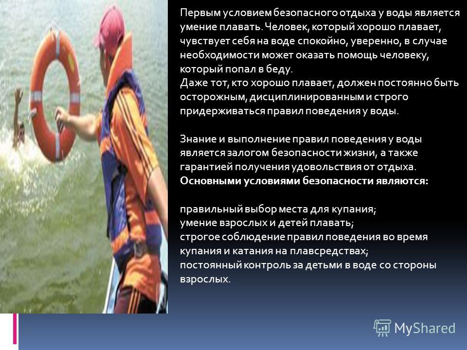 Первым условием безопасного отдыха у воды является умение плавать. Человек, который хорошо плавает, чувствует себя на воде спокойно, уверенно, в случае необходимости может оказать помощь человеку, который попал в беду. Даже тот, кто хорошо плавает, д