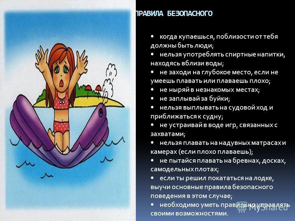 ОСНОВНЫЕ ПРАВИЛА БЕЗОПАСНОГО ПОВЕДЕНИЯ НА ВОДЕ когда купаешься, поблизости от тебя должны быть люди; нельзя употреблять спиртные напитки, находясь вблизи воды; не заходи на глубокое место, если не умеешь плавать или плаваешь плохо; не ныряй в незнако
