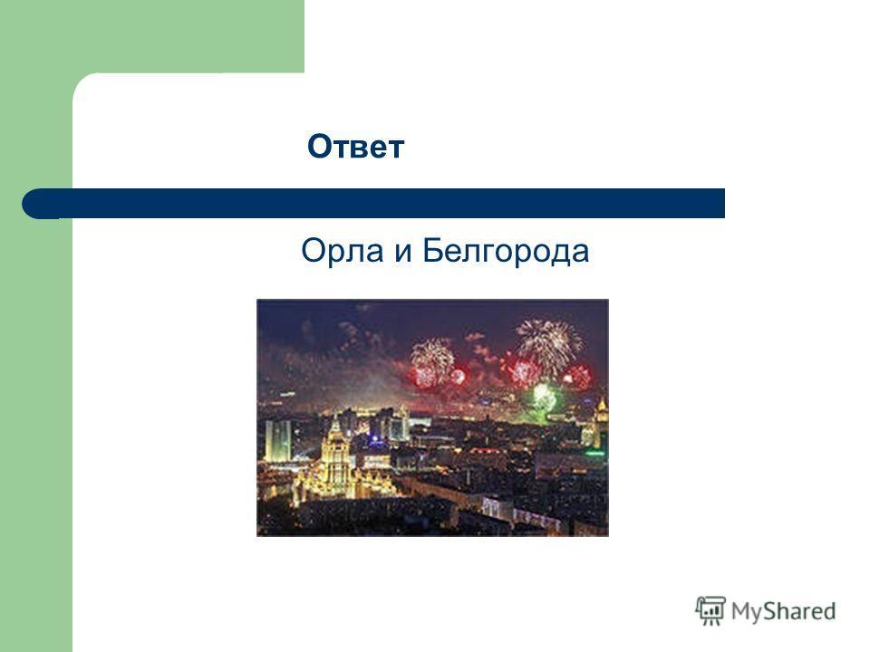 Орла и Белгорода Ответ