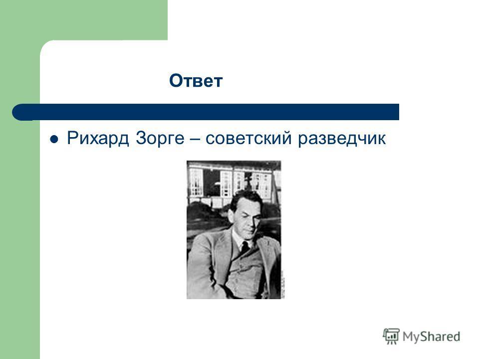 Рихард Зорге – советский разведчик Ответ