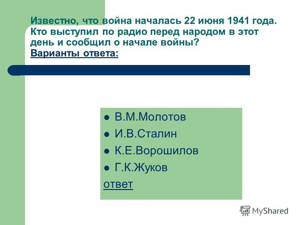 В.М.Молотов И.В.Сталин К.Е.Ворошилов Г.К.Жуков ответ Известно, что война началась 22 июня 1941 года. Кто выступил по радио перед народом в этот день и сообщил о начале войны? Варианты ответа: