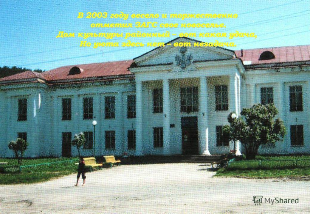 В 2003 году весело и торжественно отметил ЗАГС свое новоселье. Дом культуры районный – вот какая удача, Но уюта здесь нет – вот незадача.