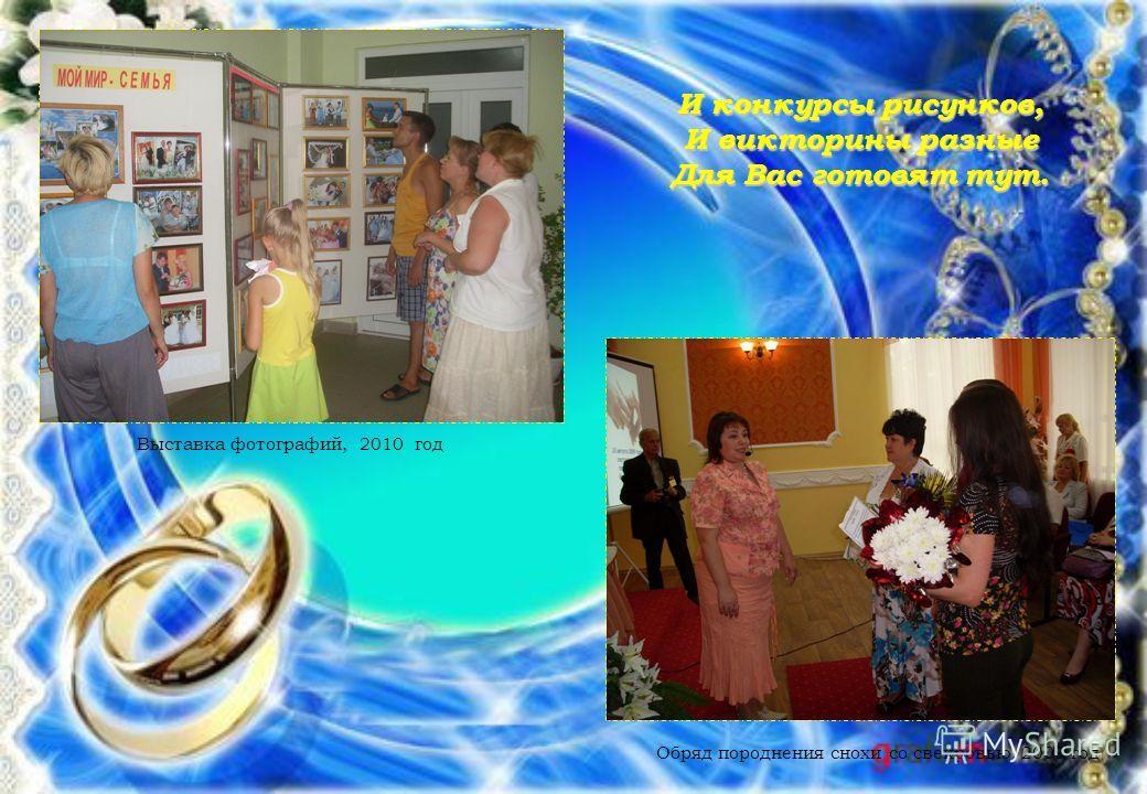 Выставка фотографий, 2010 год Обряд породнения снохи со свекровью, 2009 год И конкурсы рисунков, И викторины разные Для Вас готовят тут.