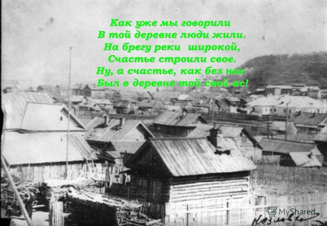 Как уже мы говорили В той деревне люди жили. На брегу реки широкой, Счастье строили свое. Ну, а счастье, как без нас Был в деревне той свой ас!