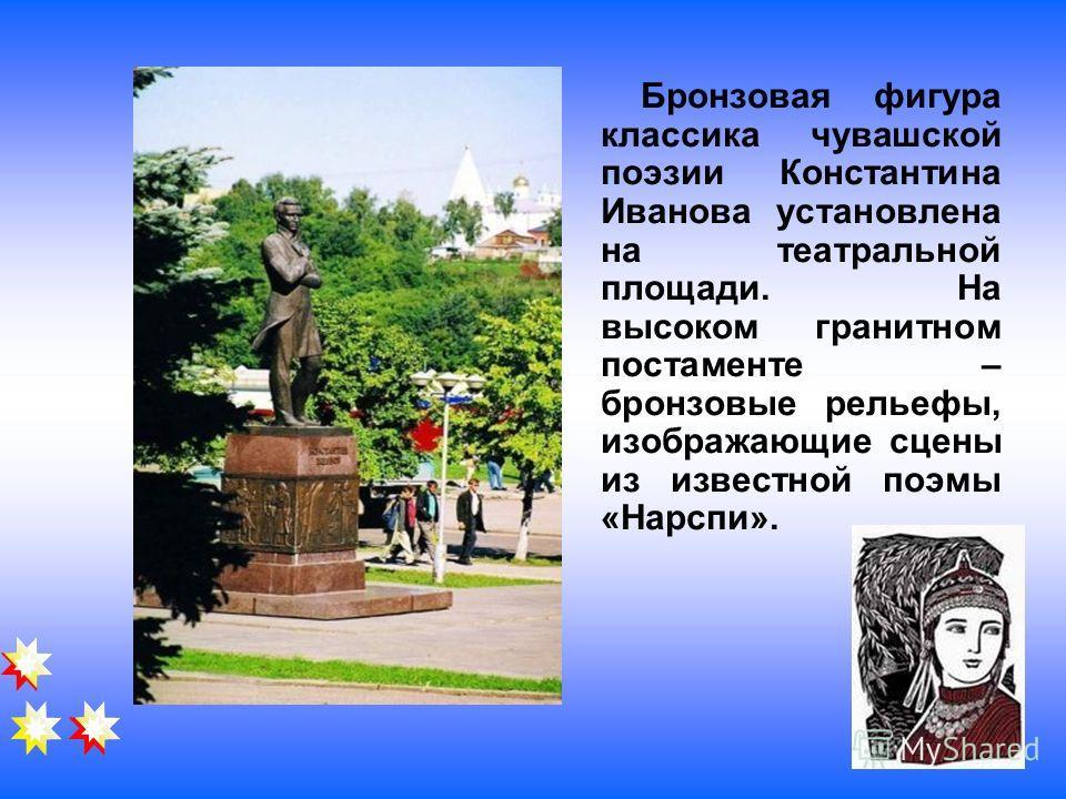 Бронзовая фигура классика чувашской поэзии Константина Иванова установлена на театральной площади. На высоком гранитном постаменте – бронзовые рельефы, изображающие сцены из известной поэмы «Нарспи».
