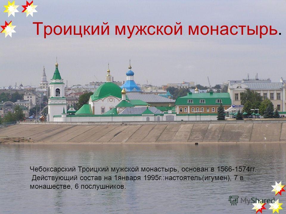 Троицкий мужской монастырь. Чебоксарский Троицкий мужской монастырь, основан в 1566-1574гг. Действующий состав на 1января 1995г.:настоятель(игумен), 7 в монашестве, 6 послушников.