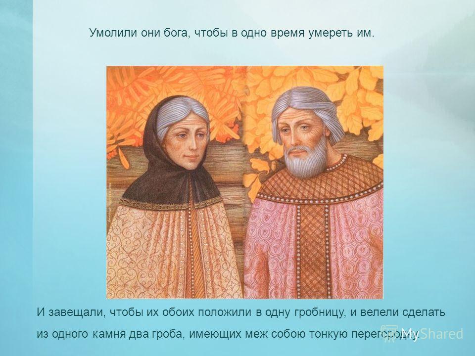 Умолили они бога, чтобы в одно время умереть им. И завещали, чтобы их обоих положили в одну гробницу, и велели сделать из одного камня два гроба, имеющих меж собою тонкую перегородку.