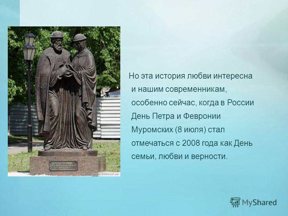 Но эта история любви интересна и нашим современникам, особенно сейчас, когда в России День Петра и Февронии Муромских (8 июля) стал отмечаться с 2008 года как День семьи, любви и верности.