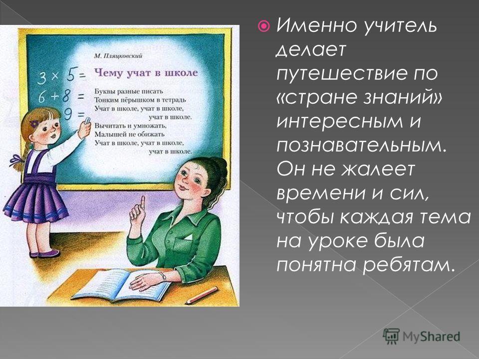 Именно учитель делает путешествие по «стране знаний» интересным и познавательным. Он не жалеет времени и сил, чтобы каждая тема на уроке была понятна ребятам.