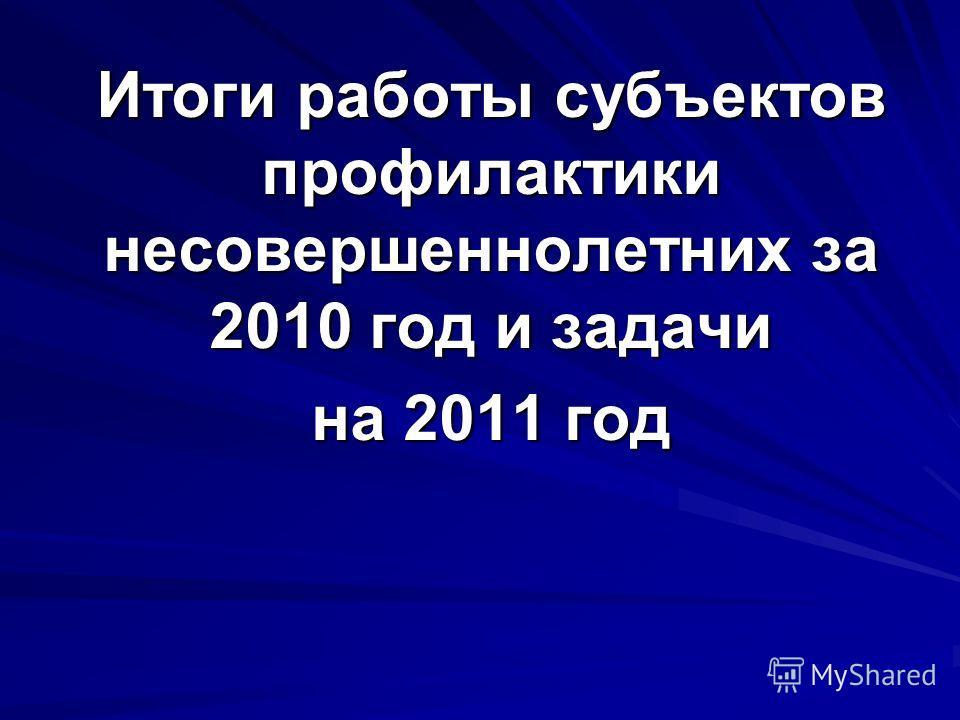 Итоги работы субъектов профилактики несовершеннолетних за 2010 год и задачи на 2011 год