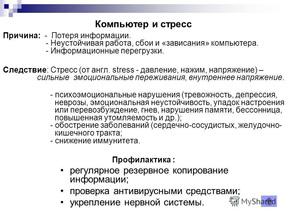 Компьютер и стресс Причина: - Потеря информации. - Неустойчивая работа, сбои и «зависания» компьютера. - Информационные перегрузки. Следствие: Стресс (от англ. stress - давление, нажим, напряжение) – сильные эмоциональные переживания, внутреннее напр