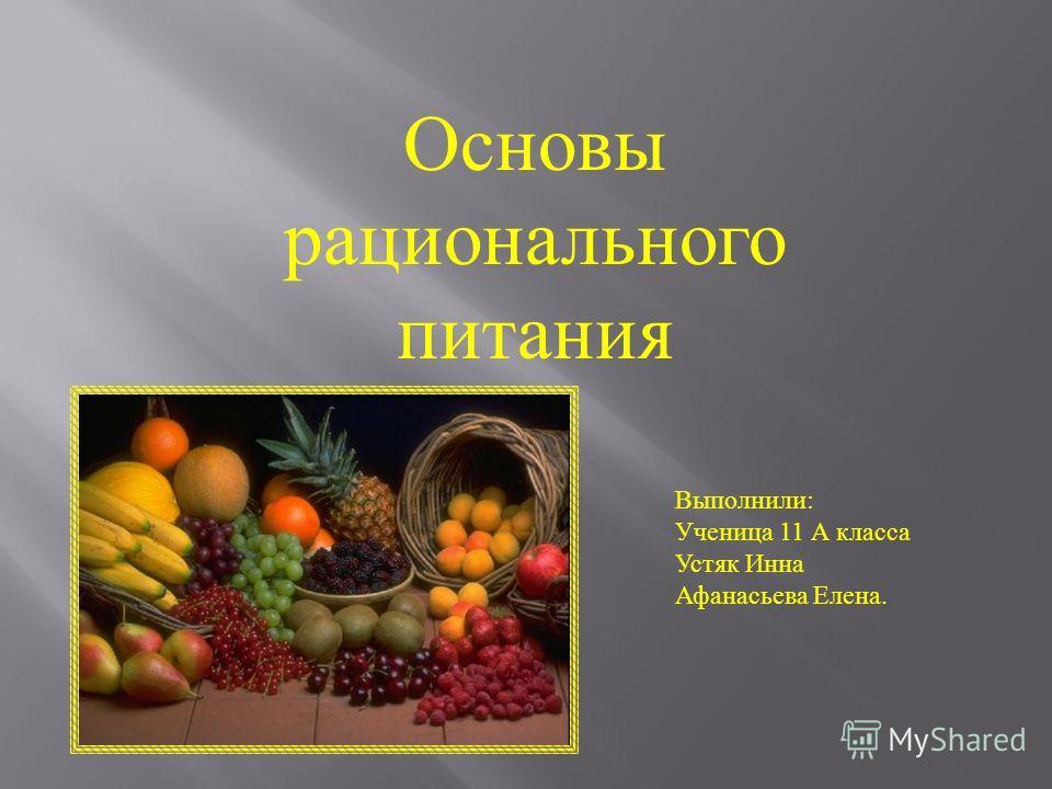 Основы рационального питания Выполнили: Ученица 11 А класса Устяк Инна Афанасьева Елена.