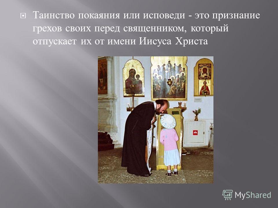 Таинство покаяния или исповеди - это признание грехов своих перед священником, который отпускает их от имени Иисуса Христа