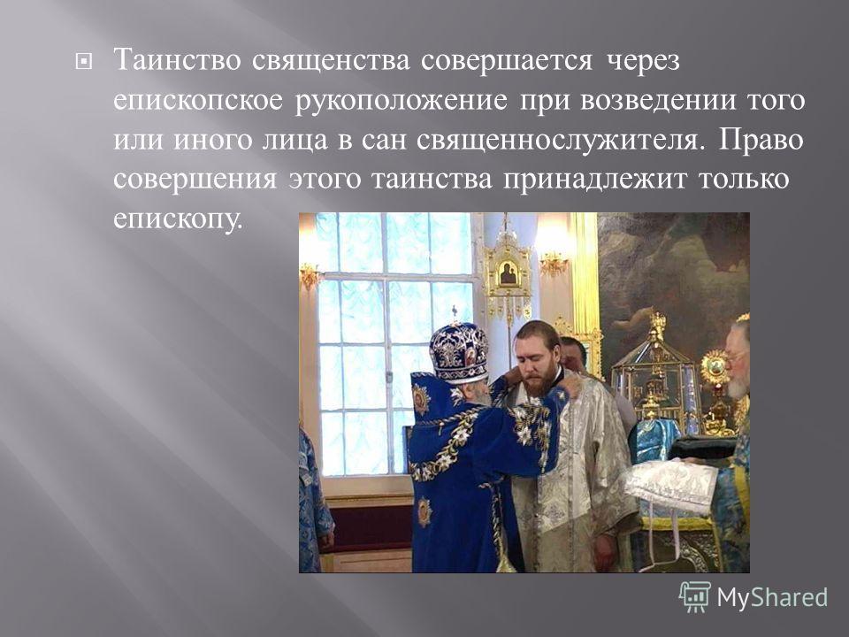 Таинство священства совершается через епископское рукоположение при возведении того или иного лица в сан священнослужителя. Право совершения этого таинства принадлежит только епископу.