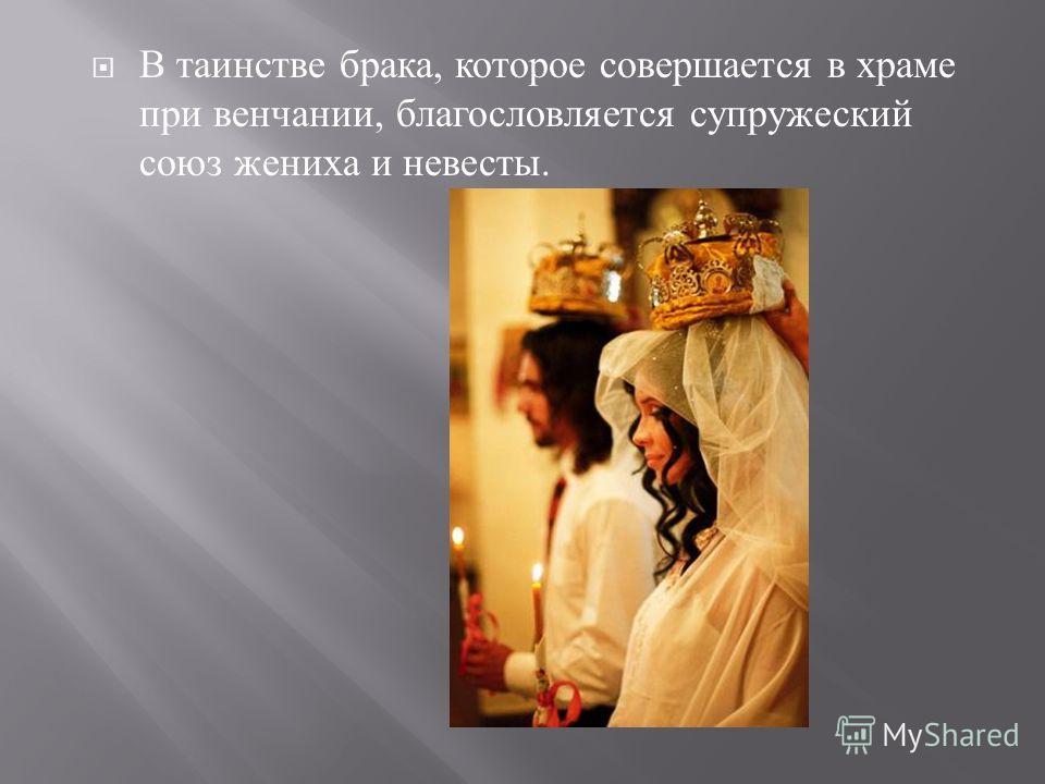 В таинстве брака, которое совершается в храме при венчании, благословляется супружеский союз жениха и невесты.