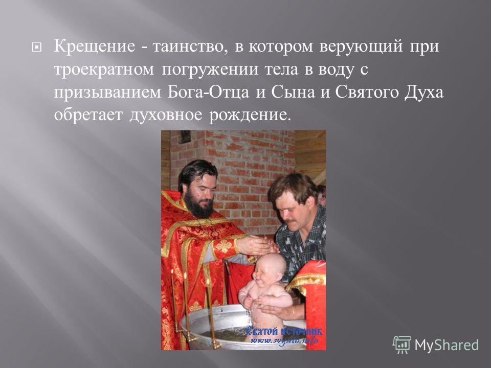 Крещение - таинство, в котором верующий при троекратном погружении тела в воду с призыванием Бога - Отца и Сына и Святого Духа обретает духовное рождение.
