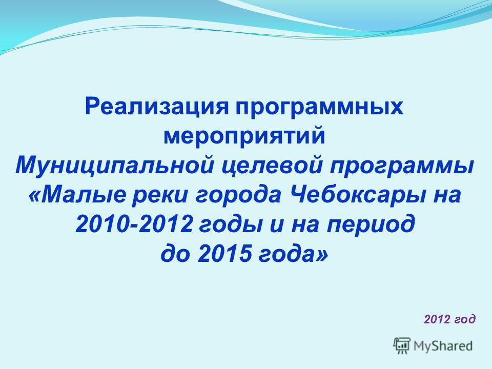 Реализация программных мероприятий Муниципальной целевой программы «Малые реки города Чебоксары на 2010-2012 годы и на период до 2015 года» 2012 год