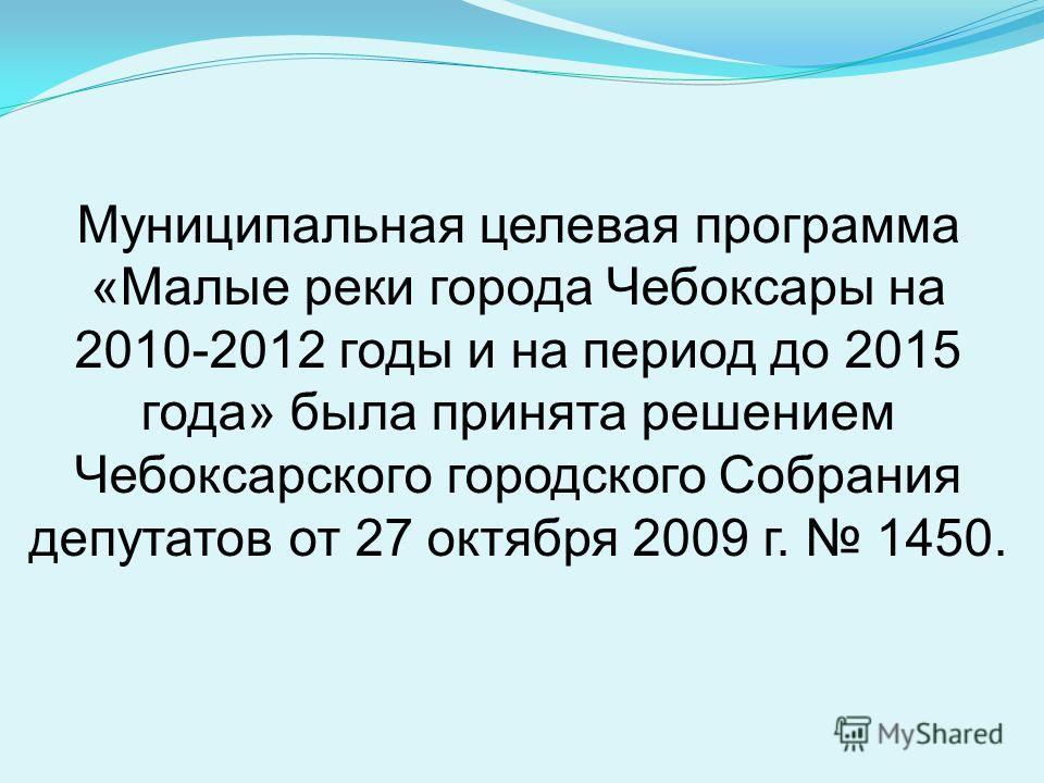 Муниципальная целевая программа «Малые реки города Чебоксары на 2010-2012 годы и на период до 2015 года» была принята решением Чебоксарского городского Собрания депутатов от 27 октября 2009 г. 1450.