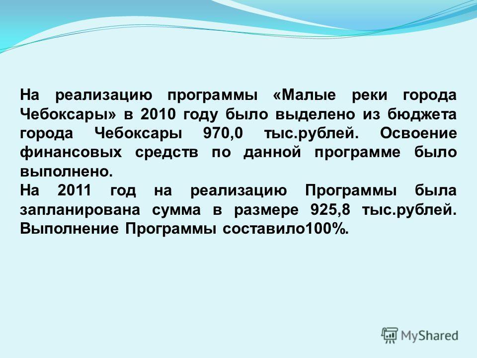 На реализацию программы «Малые реки города Чебоксары» в 2010 году было выделено из бюджета города Чебоксары 970,0 тыс.рублей. Освоение финансовых средств по данной программе было выполнено. На 2011 год на реализацию Программы была запланирована сумма