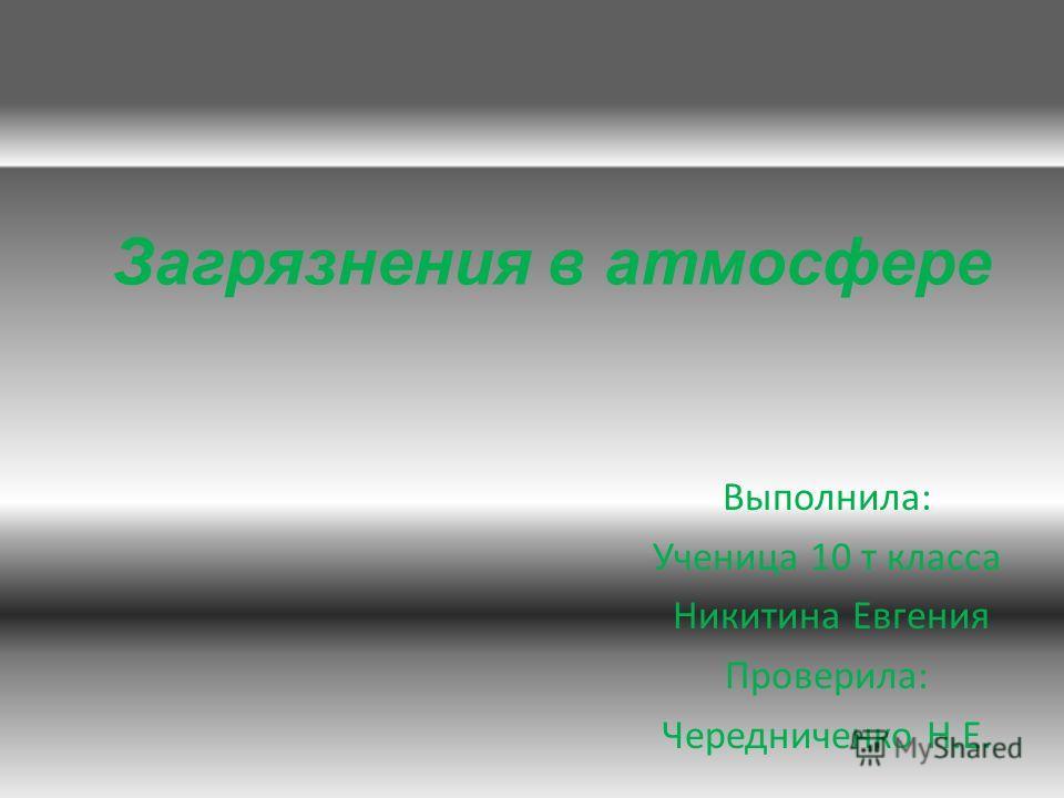 Загрязнения в атмосфере Выполнила: Ученица 10 т класса Никитина Евгения Проверила: Чередниченко Н.Е.