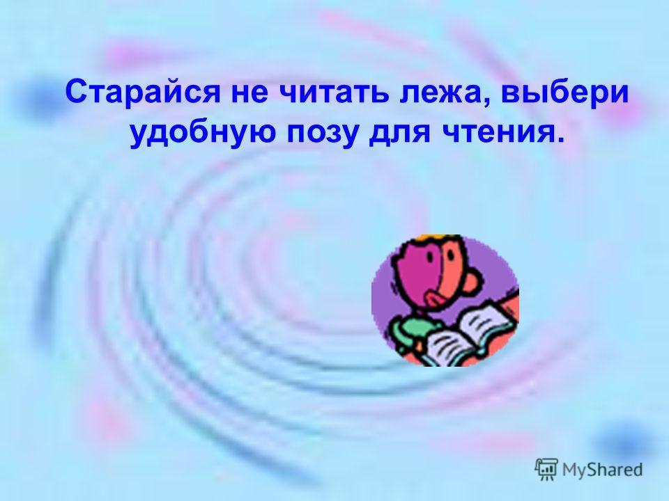 Старайся не читать лежа, выбери удобную позу для чтения.