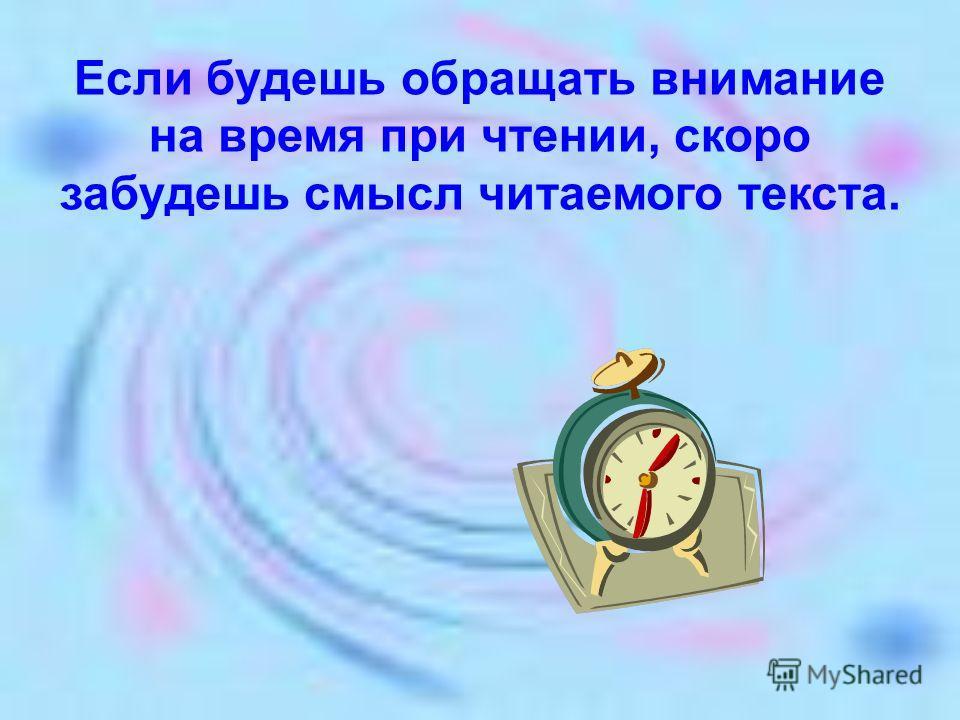 Если будешь обращать внимание на время при чтении, скоро забудешь смысл читаемого текста.