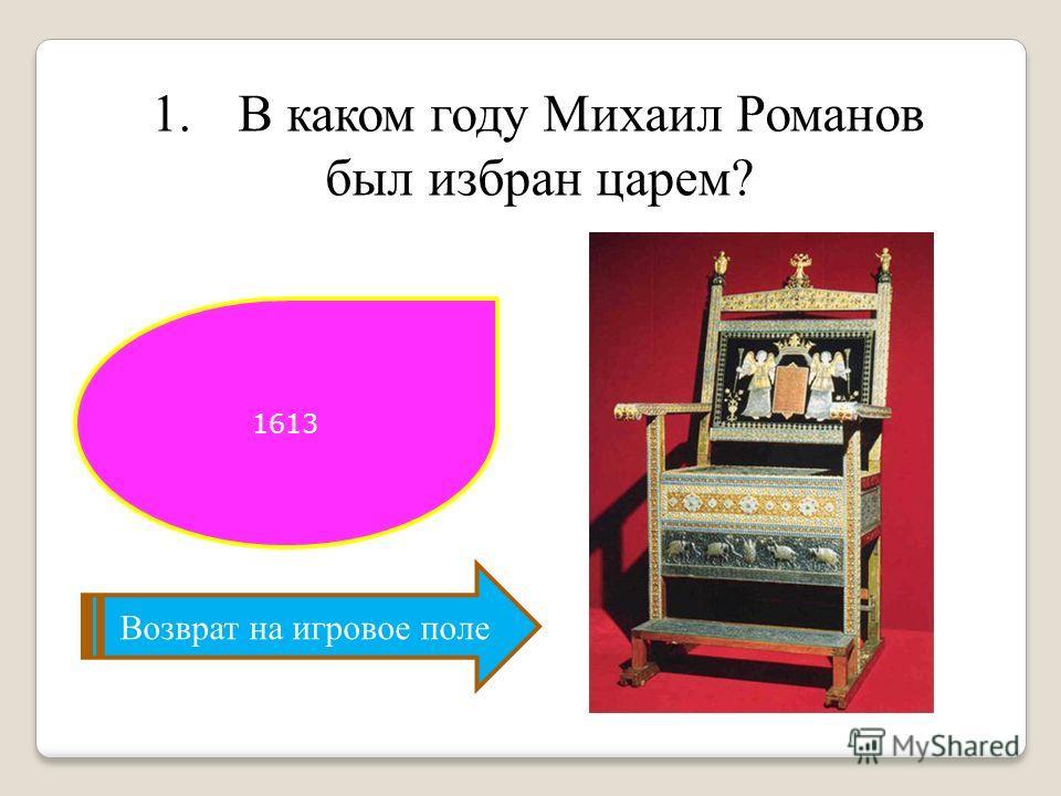 1.В каком году Михаил Романов был избран царем? Возврат на игровое поле 1613